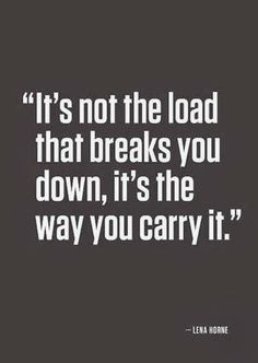 It's not the load that breaks you down, it's the way you carry it | Anonymous ART of Revolution