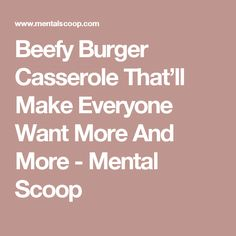 Beefy Burger Casserole That'll Make Everyone Want More And More - Mental Scoop