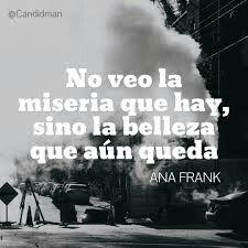 No veo la miseria qué hay, síno la belleza qué aún queda. Ana Frank