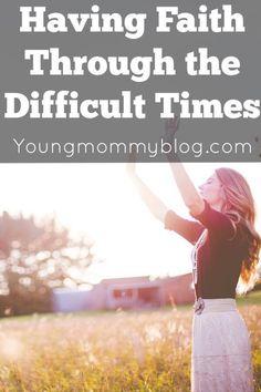 Having Faith Through The Difficult Times
