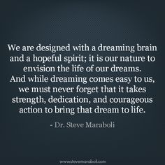 """We are designed with a dreaming brain and a hopeful spirit; it is our nature to envision the life of our dreams. And while dreaming comes easy to us, we must never forget that it takes strength, dedication, and courageous action to bring that dream to life."" - Steve Maraboli #quote"