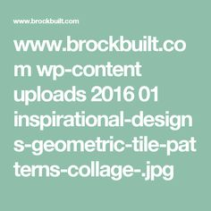www.brockbuilt.com wp-content uploads 2016 01 inspirational-designs-geometric-tile-patterns-collage-.jpg