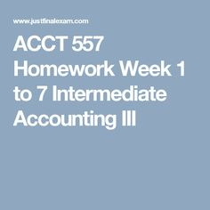 ACCT 557 Homework Week 1 to 7 Intermediate Accounting III