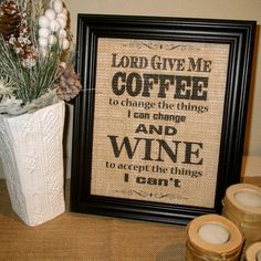 Lord give me Coffee to change the things that I can change, and Wine to accept the things that I can't Framed Burlap Print Fun/Funny Sign - I'd prefer a pillow but this is still better than the tee-shirt! :)