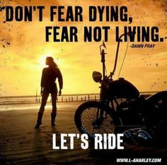 Don't Fear Dying.  Fear not Living. Let's Ride. Quote