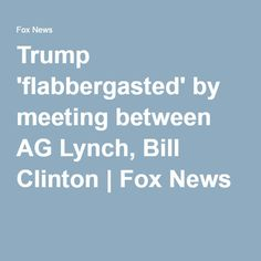 Trump 'flabbergasted' by meeting between AG Lynch, Bill Clinton | Fox News