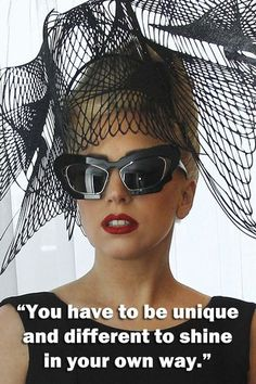 """You have to be unique and different to shine in your own way."" -Lady Gaga"