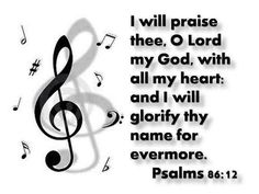 I give thanks to you, O Lord my God, with my whole heart, and I will glorify your name forever. Psalms 86:12