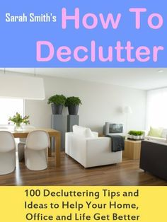 How To Declutter: 100 Quick Decluttering Tips and Ideas to Help Your Home, Office and Life All Get Better by Sarah Smith, http://www.amazon.com/dp/B008G5KZO2/ref=cm_sw_r_pi_dp_ftT1qb13D69C3