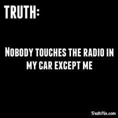 Nobody touches the radio in my car except me