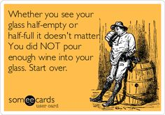 Whether you see your glass half-empty or half-full it doesnt matter. You did NOT pour enough wine into your glass. Start over.