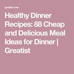 Healthy Dinner Recipes: 88 Cheap and Delicious Meal Ideas for Dinner | Greatist
