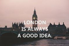 London is always a good idea.