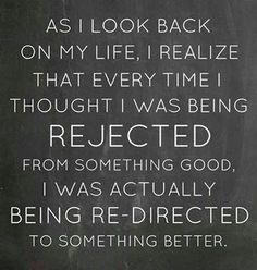 As I look back on my life, I realize that every time I thought I was being rejected from something good.  I was actually being Redirected To Something Better - Life Quote