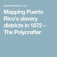 Mapping Puerto Rico's slavery districts in 1872 – The Polycrafter