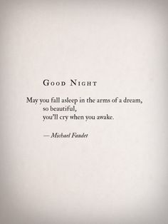 """Good night - may you fall asleep in the arms of a dream, so beautiful, you'll cry when you awake."" -Michael Faudet"