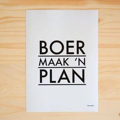 This is my mantra, its in Afrikaans - I say it in a semi ironic way - it means loosely figure it out, don't walk away, get it done - real translation 'A Farmer makes a Plan'