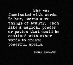 She was fascinated with words. To her, words were things of beauty, each like a magical powder or potion that could be combined with other words to create powerful spells // Dean Koontz