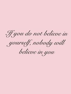If you do not believe in yourself, nobody will believe in you.