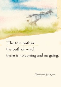 The true path is the path on which there is no coming and no going. Zen Quotes, Wisdom Quotes, True Quotes, Words Quotes, Inspirational Quotes, Buddhist Wisdom, Buddhist Quotes, Spiritual Quotes, Zen Proverbs
