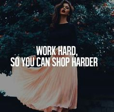 Work hard, so you can shop harder.