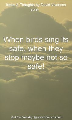 "June 2nd 2014 Idea, ""When birds sing its safe, when they stop maybe not so safe!""  https://www.youtube.com/watch?v=vqdSd_QdzZE #quote"