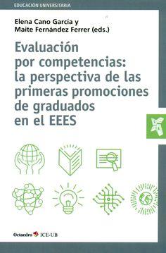 Evaluación por competencias : la perspectiva de las primeras promociones de graduados en el EEES / Elena Cano García y Maite Férnandez Ferrer (eds.)