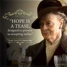 "Countess' best quotes on Downton Abbey will live on in infamy ""Hope is a tease, designed to prevent us accepting reality."" Dowager Countess""Hope is a tease, designed to prevent us accepting reality. Tv Quotes, Movie Quotes, Great Quotes, Quotes To Live By, Funny Quotes, Life Quotes, Inspirational Quotes, Motivational, Downtown Abbey Quotes"