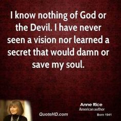 I know nothing of God or the Devil. I have never seen a vision nor learned a secret that would damn or save my soul.