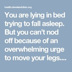"""You are lying in bed trying to fall asleep. But you can't nod off because of an overwhelming urge to move your legs. What's going on? Advertising Policy You might have Restless Legs Syndrome (RLS), a neurological disorder in which you feel an uncomfortable sensation in your legs (such as throbbing, pulling or creeping sensations) … <a class=""""moretag"""" href=""""https://health.clevelandclinic.org/2014/06/5-ways-you-can-conquer-restless-legs-at-night/"""">Read More<..."""