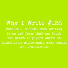 #128 Because I believe that writing is an art form that can touch the heart in places where no painting or music could ever reach.