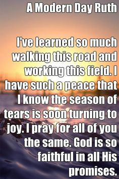 A Modern Day Ruth I've learned so much walking this road and working this field. I have such a peace that I know the season of tears is soon turning to joy. I pray for all of you the same. God is so faithful in all His promises. (courtesy of @Pinstamatic http://pinstamatic.com)