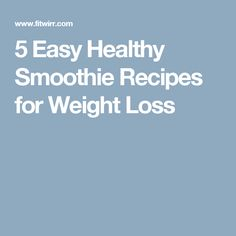 5 Easy Healthy Smoothie Recipes for Weight Loss