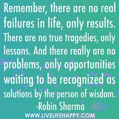 Remember, there are no real failures in life, only results. There are no true tragedies, only lessons. And there really are no problems, only opportunities waiting to be recognized as solutions by the person of wisdom. by deeplifequotes, via Flickr