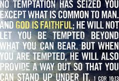 No temptation has seized you except what is common to man. And God is faithful; he will not let you be tempted beyond what you can bear. But when you are tempted, he will also provide a way out so that you can stand up under it. 1 Corinthians 10:13 || by God's fingerprints on flickr