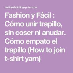 Fashion y Fácil : Cómo unir trapillo, sin coser ni anudar. Cómo empato el trapillo (How to join t-shirt yarn)