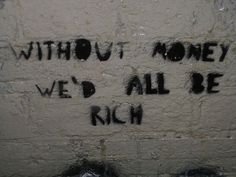 Without money we'd all be rich... imagine that
