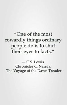 """""""One of the most cowardly things ordinary people do is to shut their eyes to facts. Lewis, Chronicles of Narnia: The Voyage of the Dawn Treader Quotable Quotes, Wisdom Quotes, Book Quotes, Quotes To Live By, Me Quotes, Ironic Quotes, Cool Words, Wise Words, Great Quotes"""