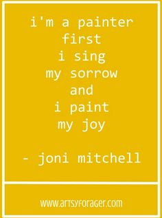 I'm a painter first.  I sing my sorrow and I paint my joy. -Joni Mitchell #artsywords #quotes