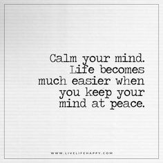 Live Life Happy: Calm your mind. Life becomes much easier when you keep your mind at peace.