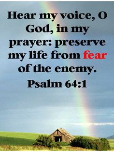 """""""Hear my voice, O God, in my prayer: preserve my life from fear of the enemy."""" Psalm 64:1"""