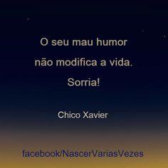 O seu mau humor não modifica a vida. Sorria!  Chico Xavier  http://www.facebook.com/nascervariasvezes  bom humor  paz calma espirita espiritismo