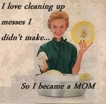 I love cleaning up messes I didn't make... So I became a MOM.    Mother's Day humor...