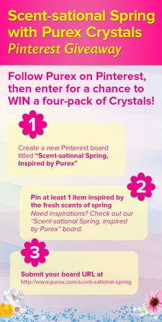"#ScentsationalSpringWithPurex Pinterest Giveaway -- Follow @Purex on Pinterest, then follow these steps to enter for a chance to WIN a four-pack of Purex Crystals! 1. Create a new Pinterest board titled ""Scent-sational Spring, Inspired by Purex"" 2. Pin at least 1 item inspired by the fresh scents of Spring (Need inspiration? Check out our Pinterest board at www.pinterest.com/purex/scent-sational-spring-inspired-by-purex/). 3. Submit your board URL at www.purex.com/scent-sational-spring"