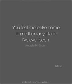 You feel more like home to me than any place I've ever been.   ~ Angela N. Blount