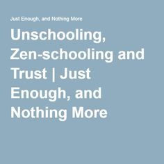Unschooling, Zen-schooling and Trust | Just Enough, and Nothing More