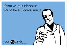 Funny Breakup Ecard: If you were a dinosaur you'd be a Skankasaurus.