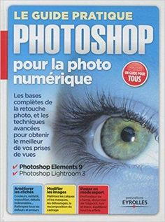 Télécharger Le guide pratique Photoshop pour la photo numérique : Les bases complètes de la retouche photo et les techniques avancées pour obtenir le meilleur de vos prises de vues Gratuit