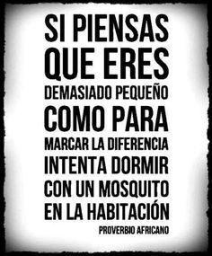 """Si piensas que eres demasiado pequeño como para marcar la diferencia, intenta dormir con un mosquito en la habitación"""" Proverbio africano"""