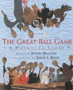 The Great Ball Game, A Muskogee (Creek) Story, retold by Joseph Bruchac and Illustrated by Susan L. Roth.